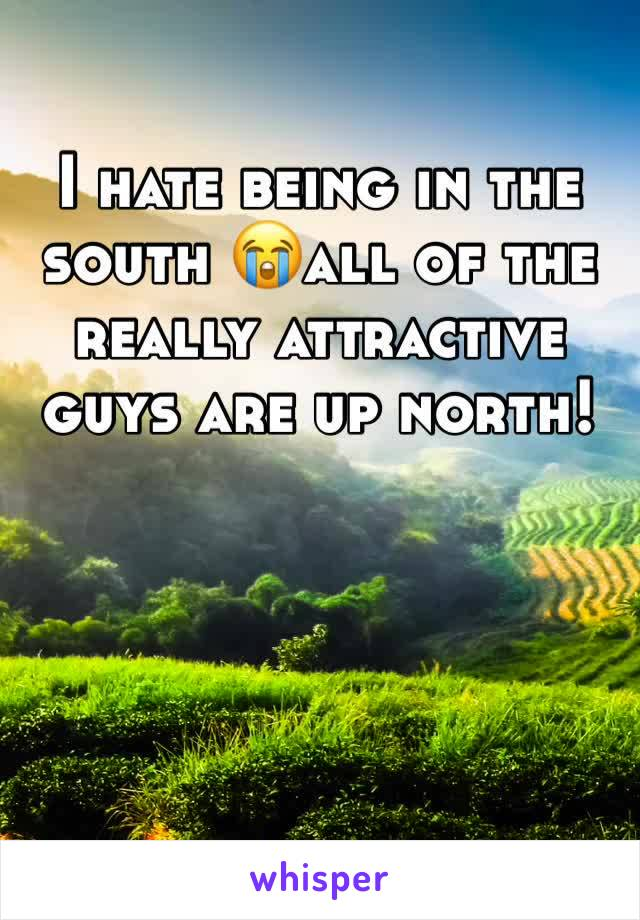 I hate being in the south 😭all of the really attractive guys are up north!