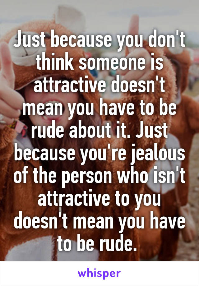 Just because you don't think someone is attractive doesn't mean you have to be rude about it. Just because you're jealous of the person who isn't attractive to you doesn't mean you have to be rude.
