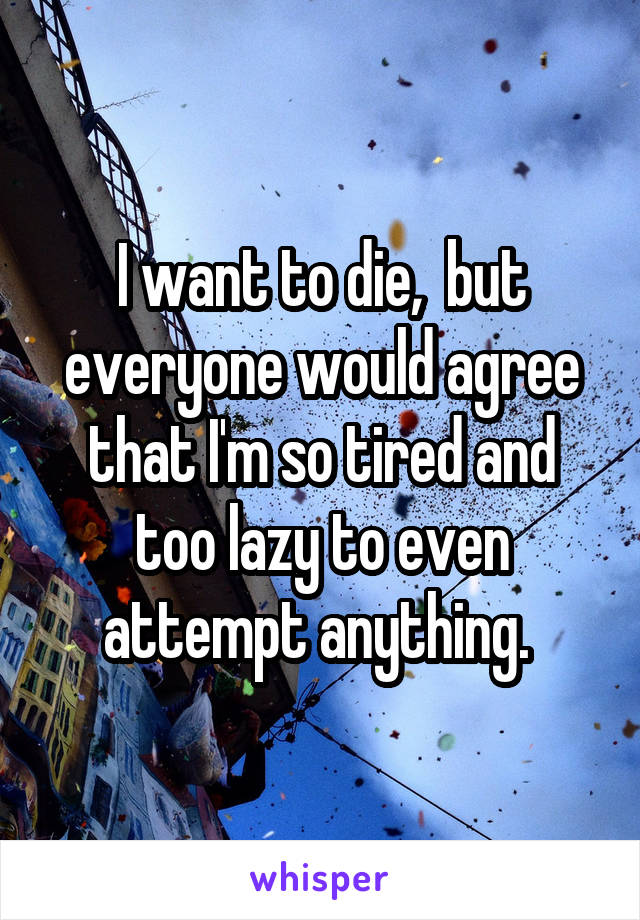 I want to die,  but everyone would agree that I'm so tired and too lazy to even attempt anything.