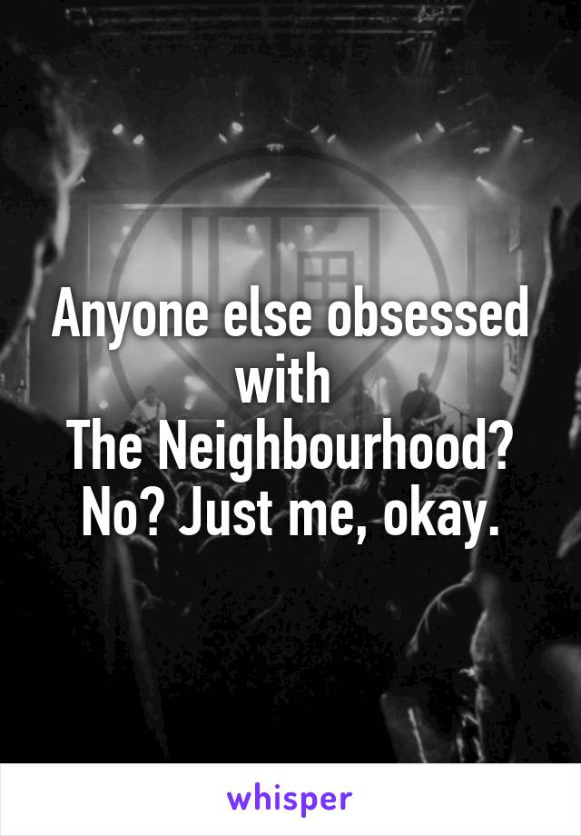 Anyone else obsessed with  The Neighbourhood? No? Just me, okay.