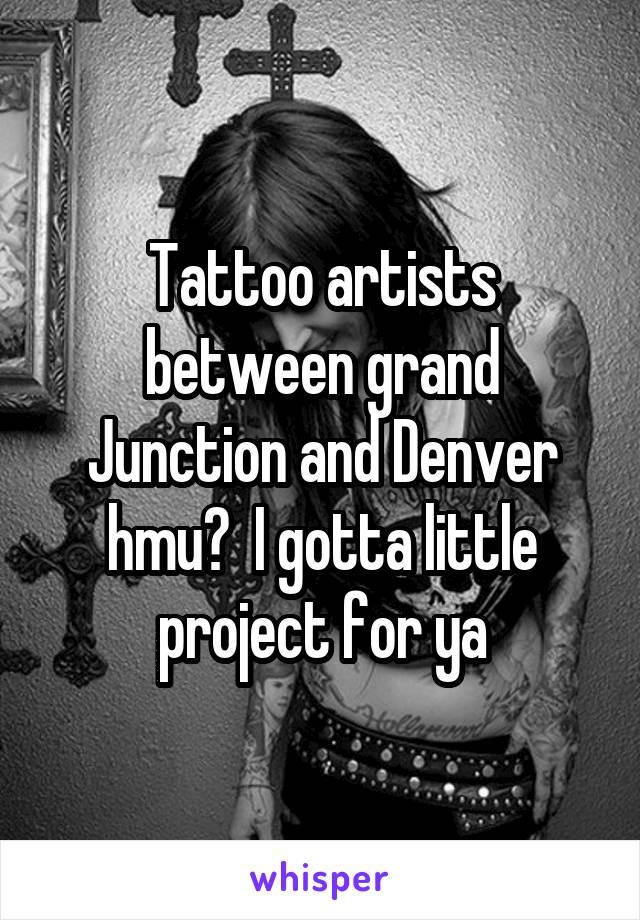 Tattoo artists between grand Junction and Denver hmu?  I gotta little project for ya