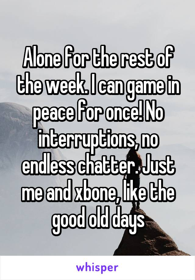 Alone for the rest of the week. I can game in peace for once! No interruptions, no endless chatter. Just me and xbone, like the good old days