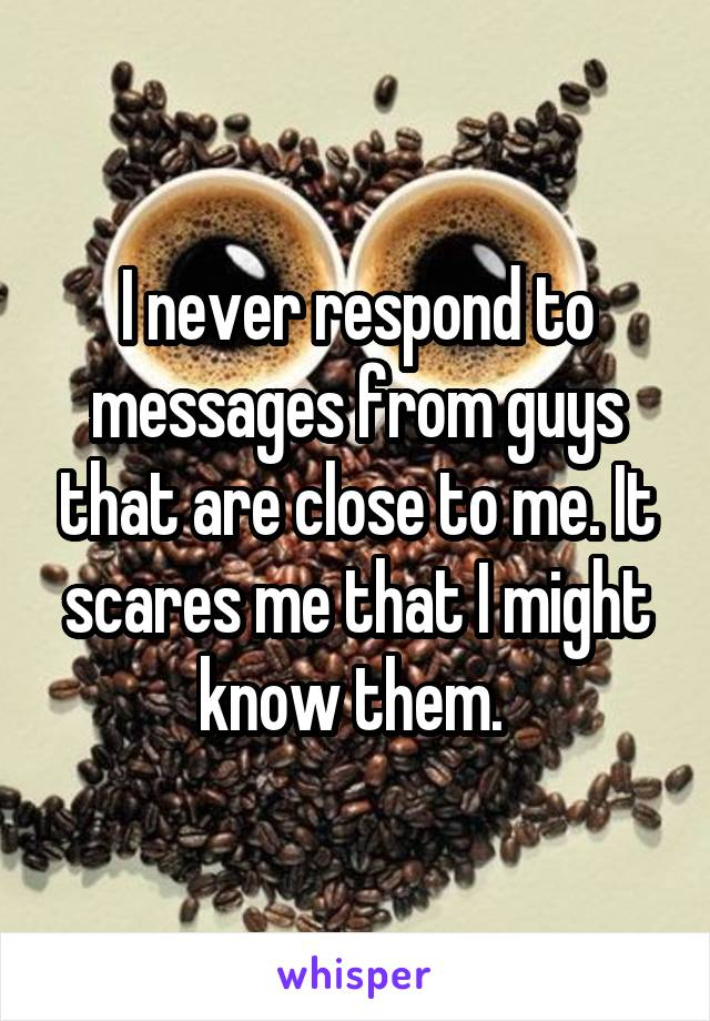 I never respond to messages from guys that are close to me. It scares me that I might know them.