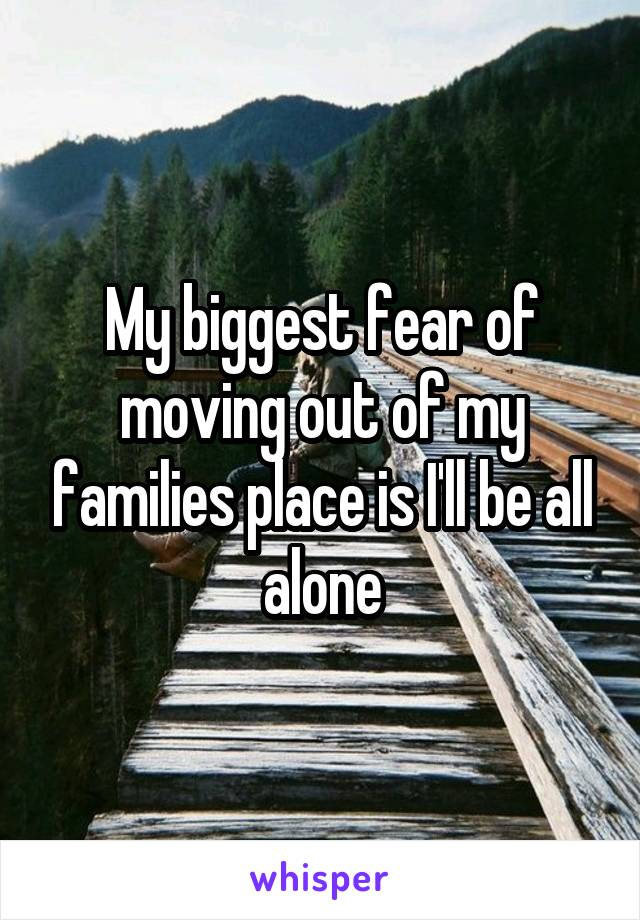 My biggest fear of moving out of my families place is I'll be all alone