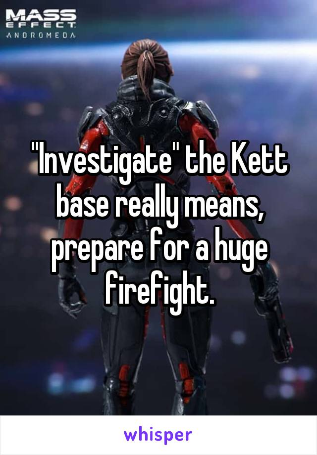 """""""Investigate"""" the Kett base really means, prepare for a huge firefight."""