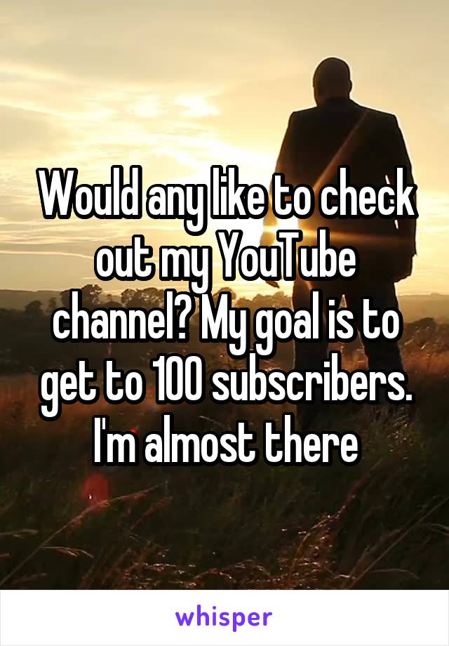 Would any like to check out my YouTube channel? My goal is to get to 100 subscribers. I'm almost there