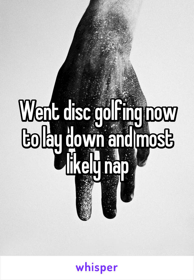 Went disc golfing now to lay down and most likely nap
