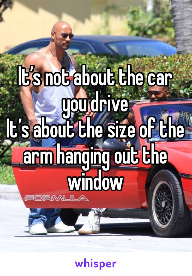 It's not about the car you drive It's about the size of the arm hanging out the window