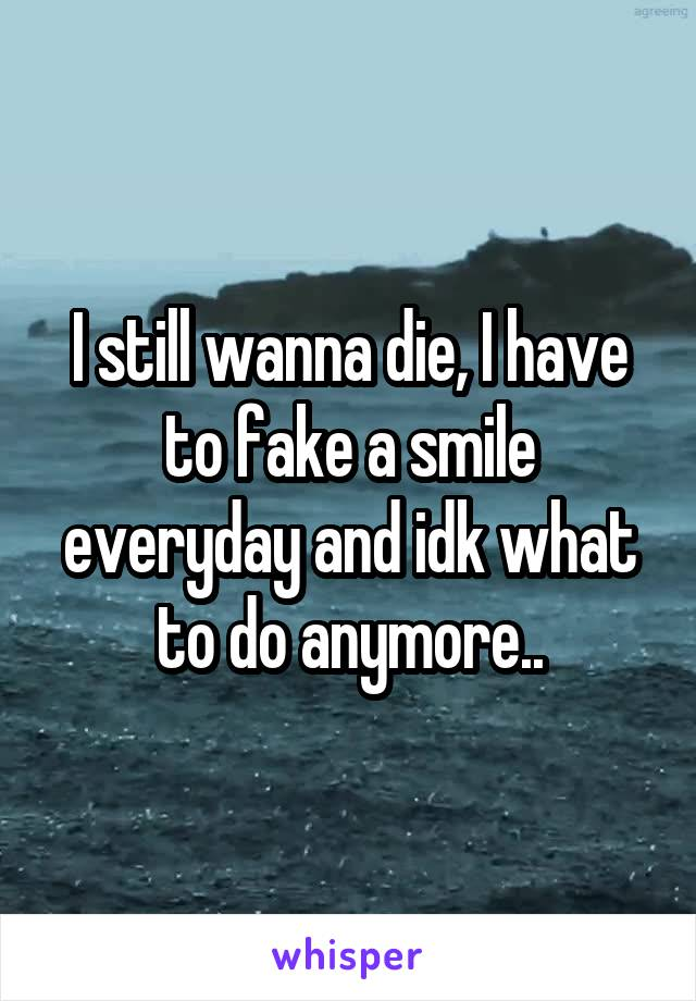 I still wanna die, I have to fake a smile everyday and idk what to do anymore..