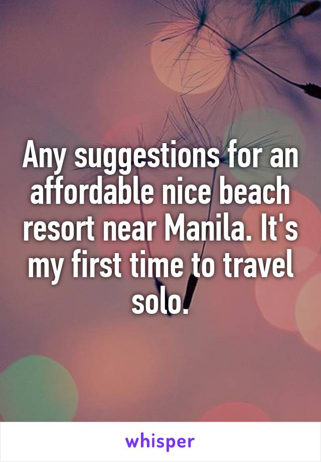 Any suggestions for an affordable nice beach resort near Manila. It's my first time to travel solo.