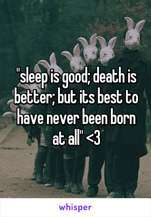 """sleep is good; death is better; but its best to have never been born at all"" <3"