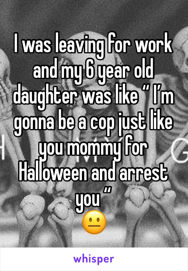 """I was leaving for work and my 6 year old daughter was like """" I'm gonna be a cop just like you mommy for Halloween and arrest you """"  😐"""