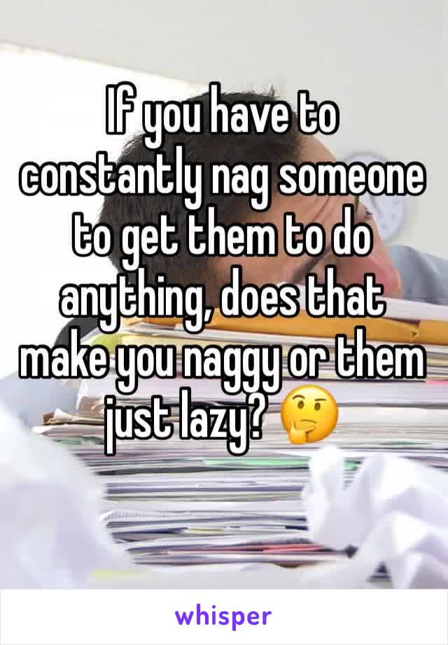 If you have to constantly nag someone to get them to do anything, does that make you naggy or them just lazy? 🤔