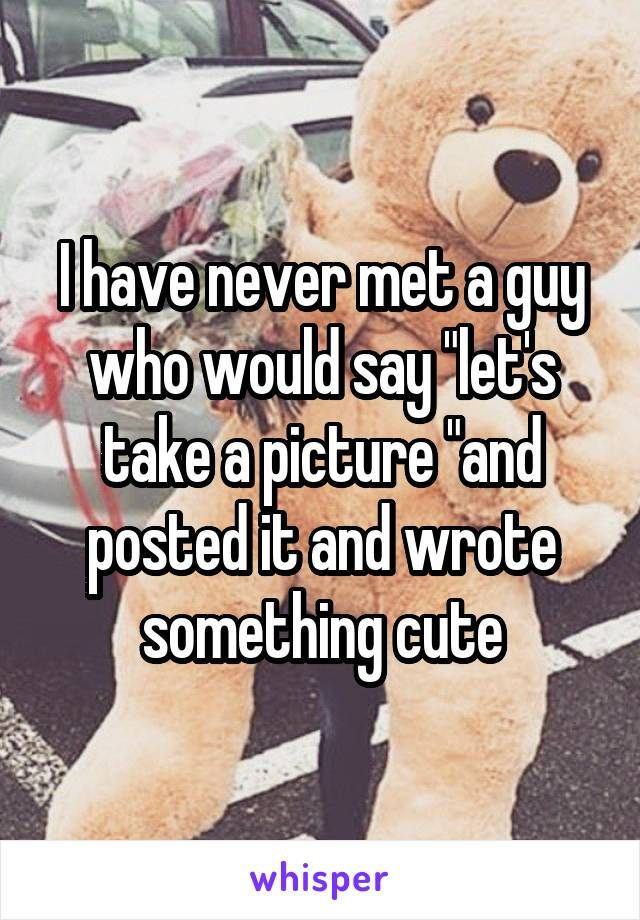 "I have never met a guy who would say ""let's take a picture ""and posted it and wrote something cute"