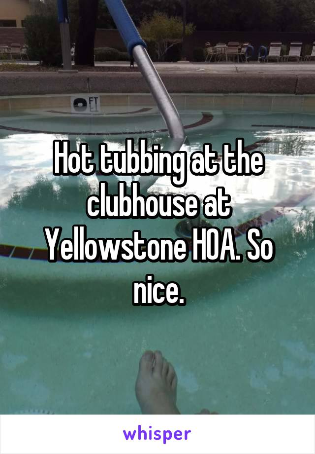 Hot tubbing at the clubhouse at Yellowstone HOA. So nice.
