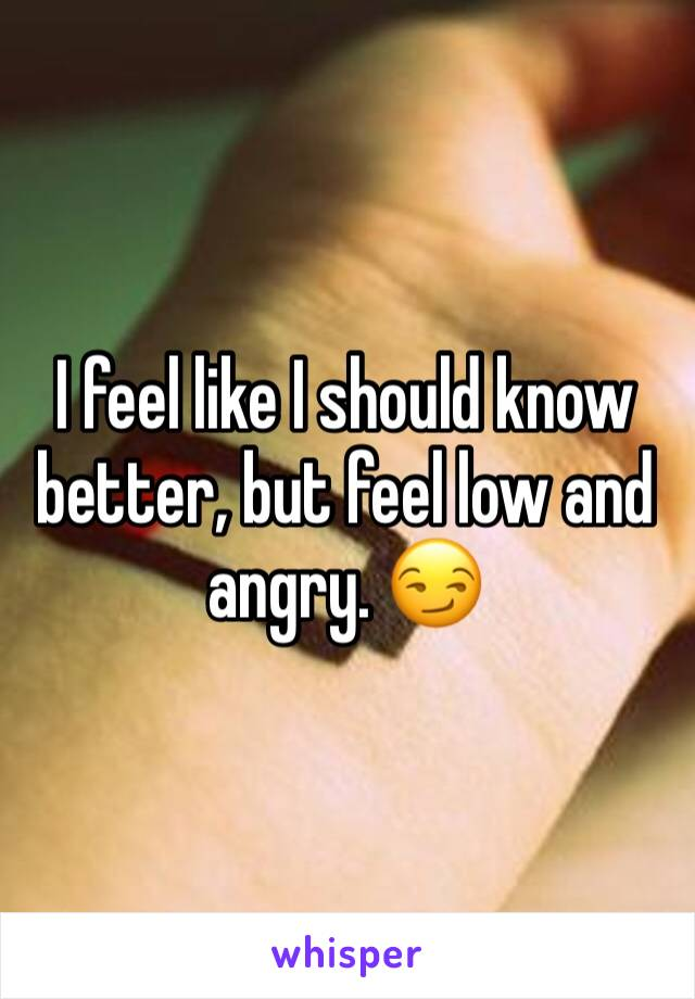 I feel like I should know better, but feel low and angry. 😏