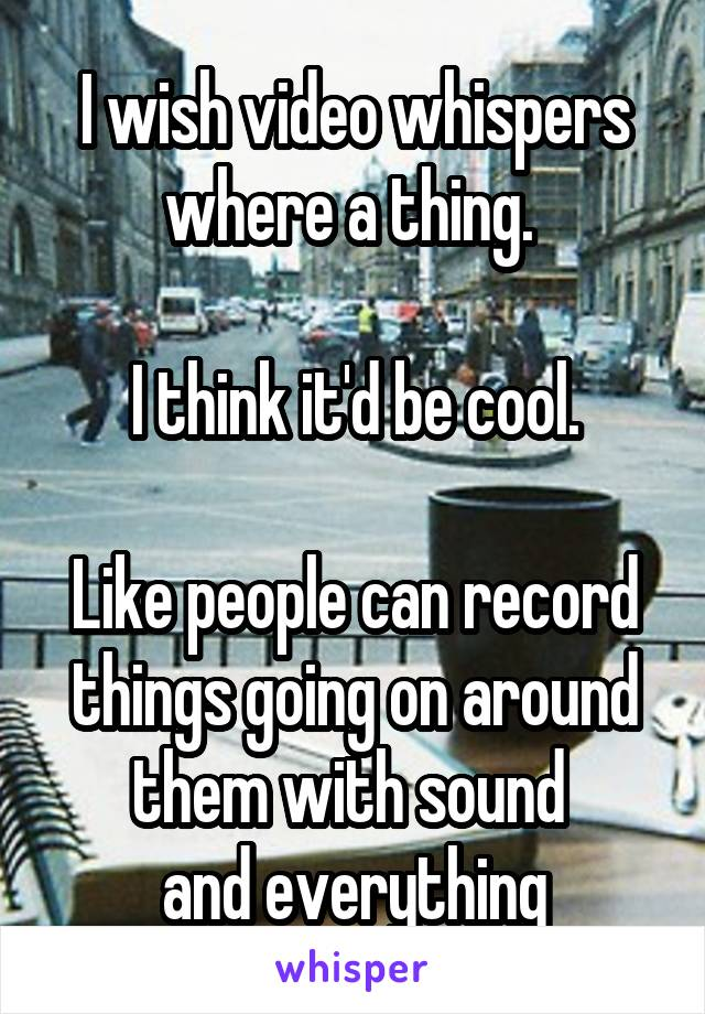 I wish video whispers where a thing.   I think it'd be cool.  Like people can record things going on around them with sound  and everything