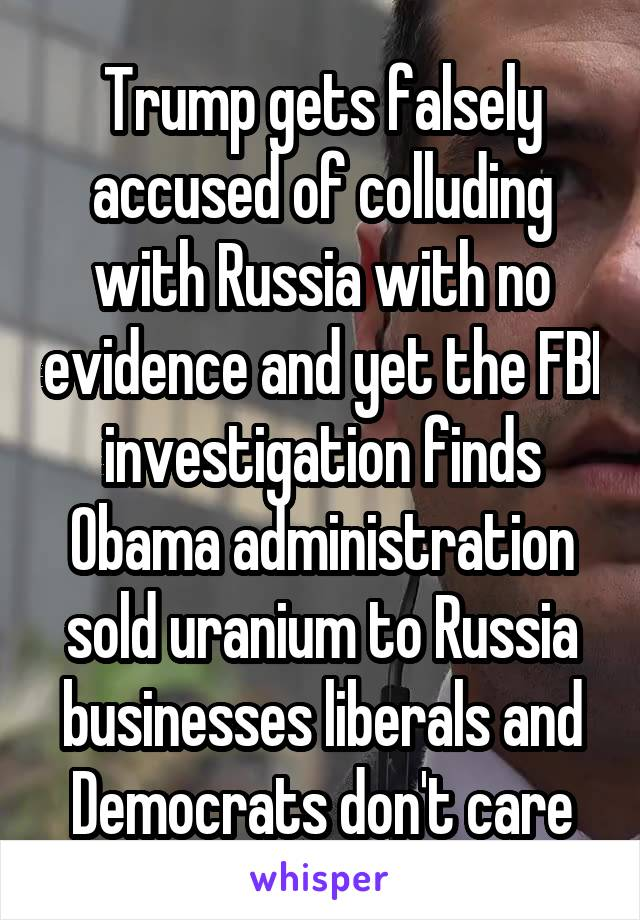 Trump gets falsely accused of colluding with Russia with no evidence and yet the FBI investigation finds Obama administration sold uranium to Russia businesses liberals and Democrats don't care