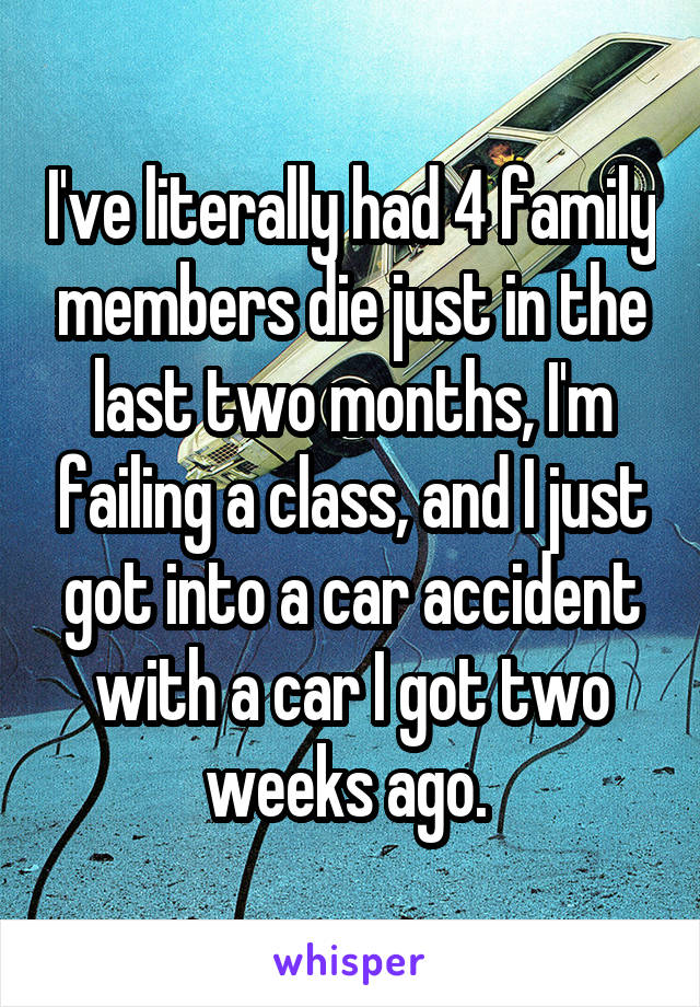 I've literally had 4 family members die just in the last two months, I'm failing a class, and I just got into a car accident with a car I got two weeks ago.