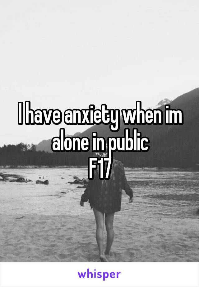 I have anxiety when im alone in public F17