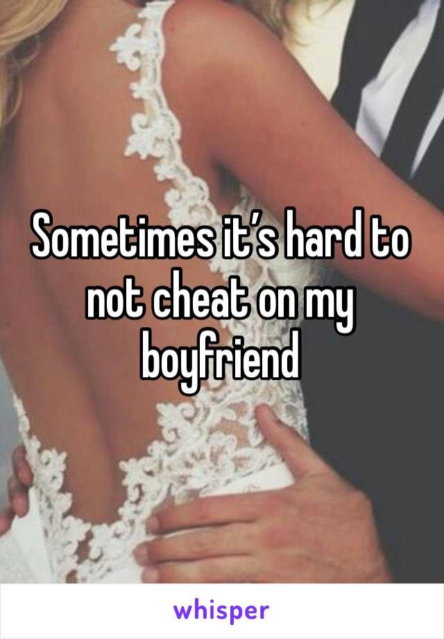 Sometimes it's hard to not cheat on my boyfriend