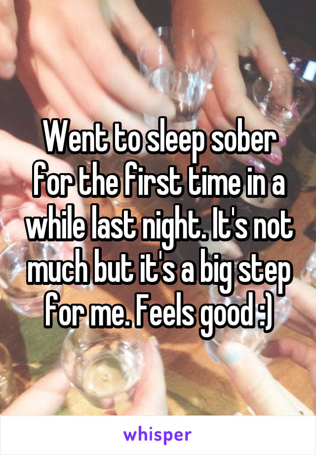 Went to sleep sober for the first time in a while last night. It's not much but it's a big step for me. Feels good :)