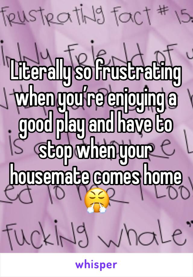 Literally so frustrating when you're enjoying a good play and have to stop when your housemate comes home 😤