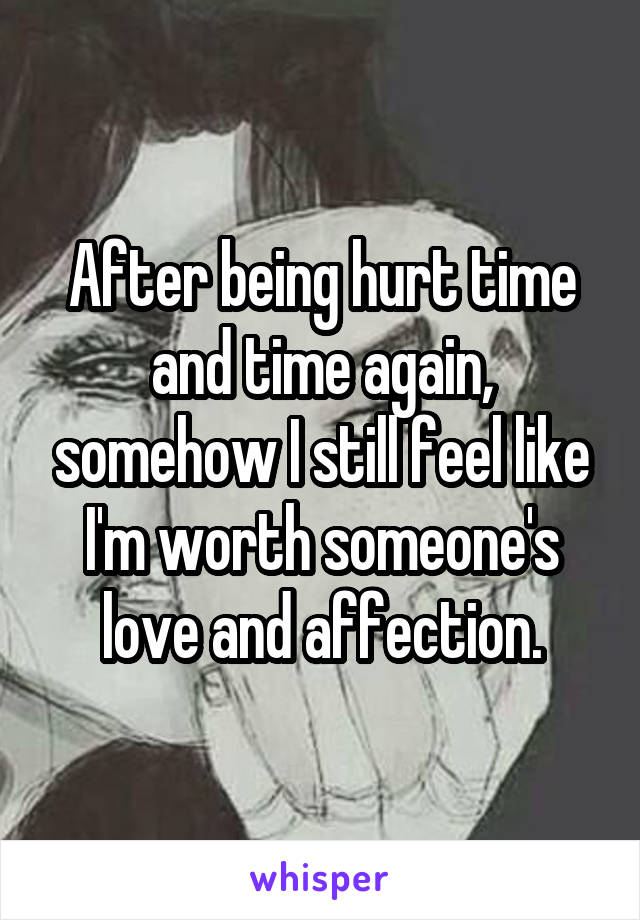 After being hurt time and time again, somehow I still feel like I'm worth someone's love and affection.