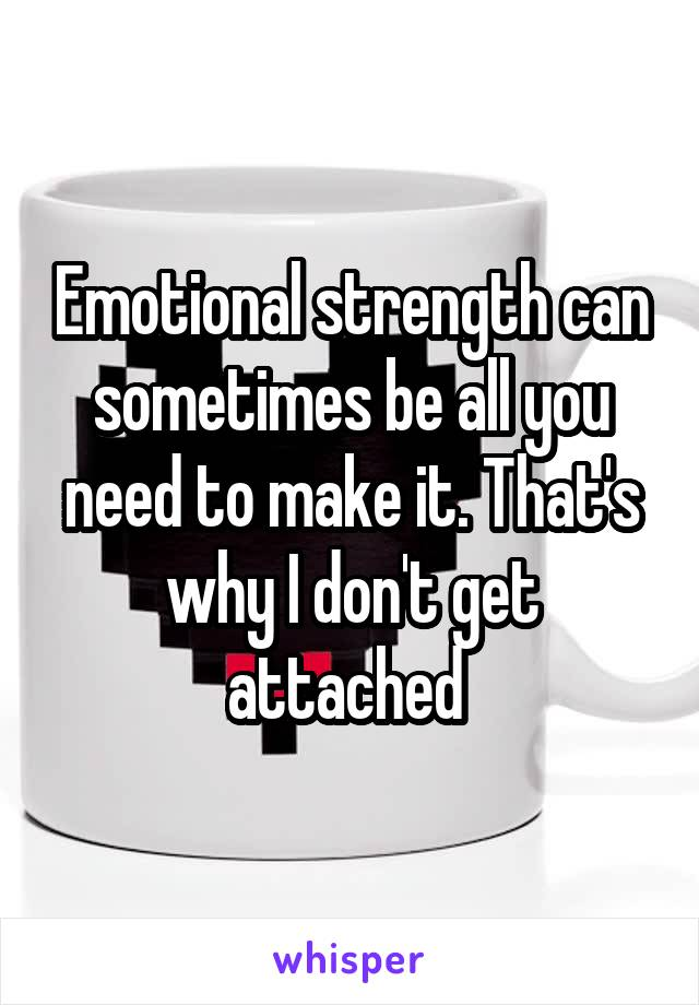 Emotional strength can sometimes be all you need to make it. That's why I don't get attached