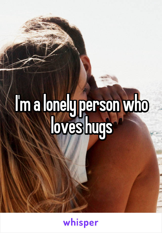 I'm a lonely person who loves hugs