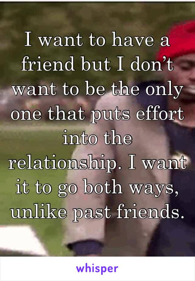 I want to have a friend but I don't want to be the only one that puts effort into the relationship. I want it to go both ways, unlike past friends.