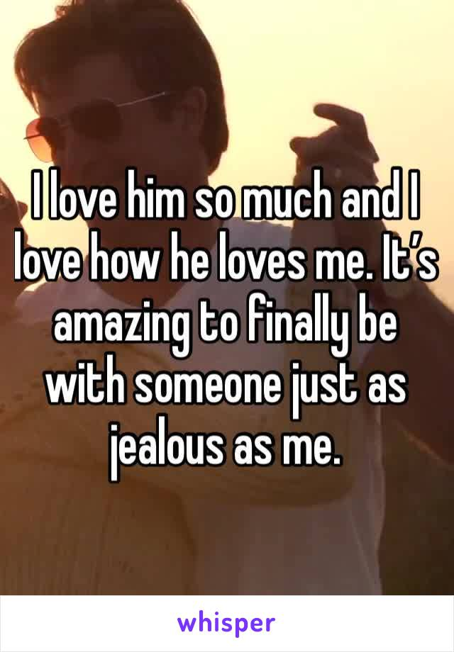 I love him so much and I love how he loves me. It's amazing to finally be with someone just as jealous as me.