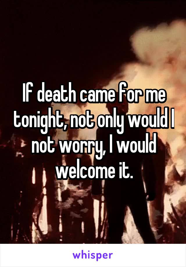 If death came for me tonight, not only would I not worry, I would welcome it.