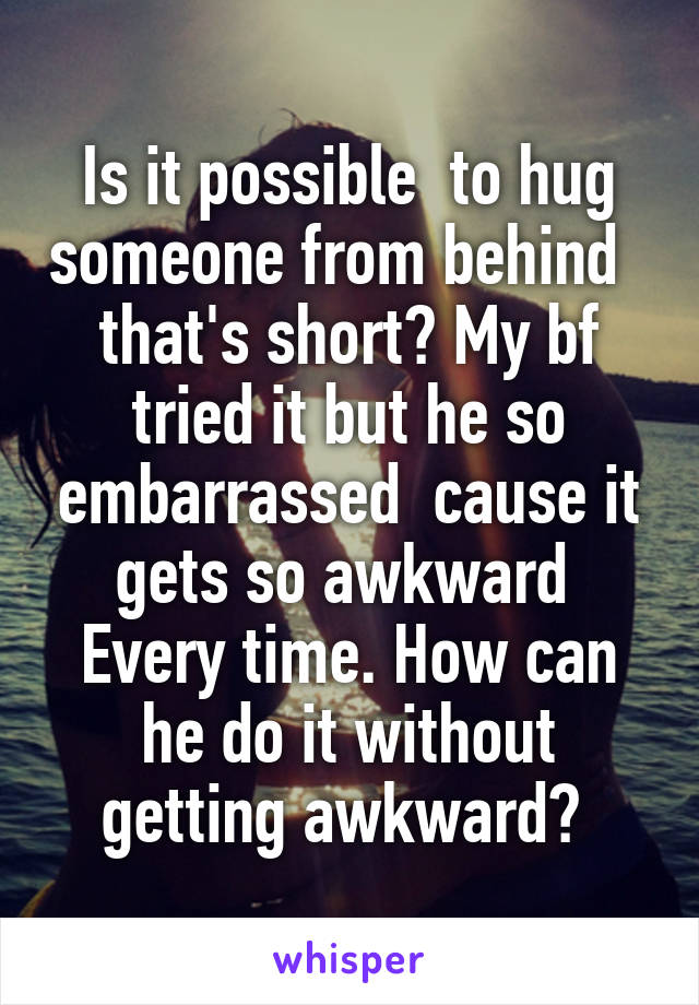 Is it possible  to hug someone from behind    that's short? My bf  tried it but he so embarrassed  cause it gets so awkward  Every time. How can he do it without getting awkward?