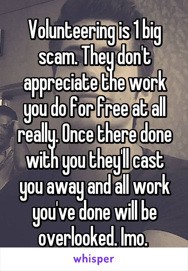 Volunteering is 1 big scam. They don't appreciate the work you do for free at all really. Once there done with you they'll cast you away and all work you've done will be overlooked. Imo.