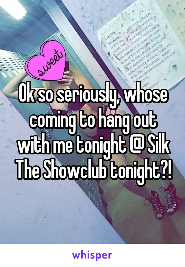 Ok so seriously, whose coming to hang out with me tonight @ Silk The Showclub tonight?!