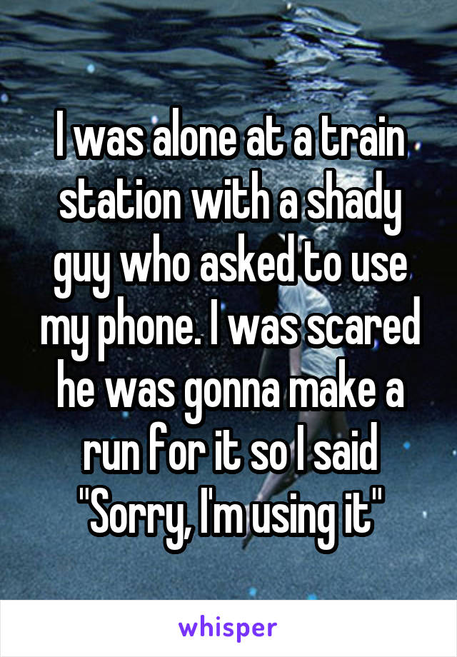 "I was alone at a train station with a shady guy who asked to use my phone. I was scared he was gonna make a run for it so I said ""Sorry, I'm using it"""