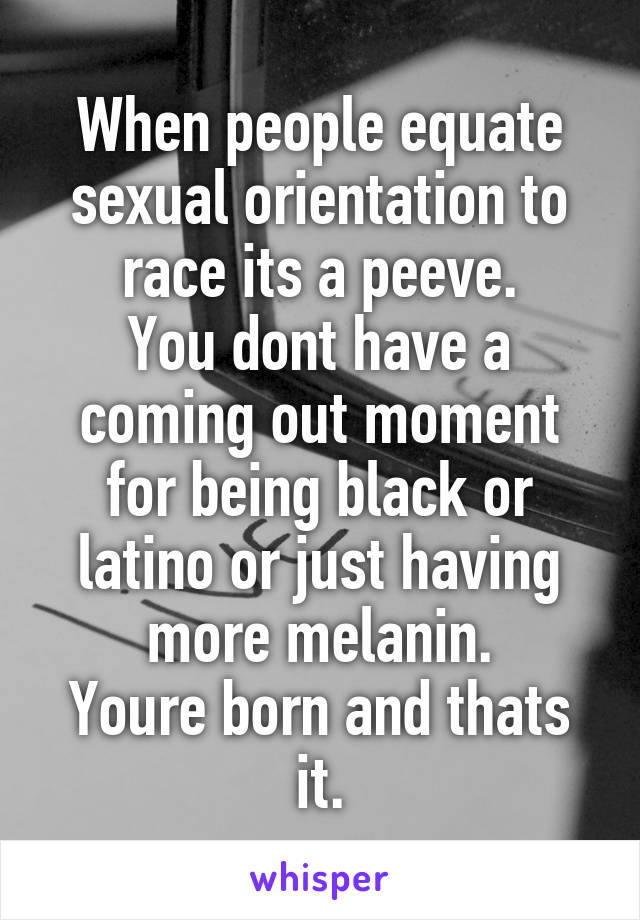 When people equate sexual orientation to race its a peeve. You dont have a coming out moment for being black or latino or just having more melanin. Youre born and thats it.