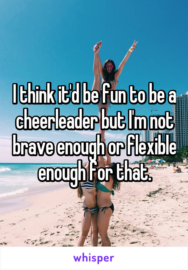 I think it'd be fun to be a cheerleader but I'm not brave enough or flexible enough for that.
