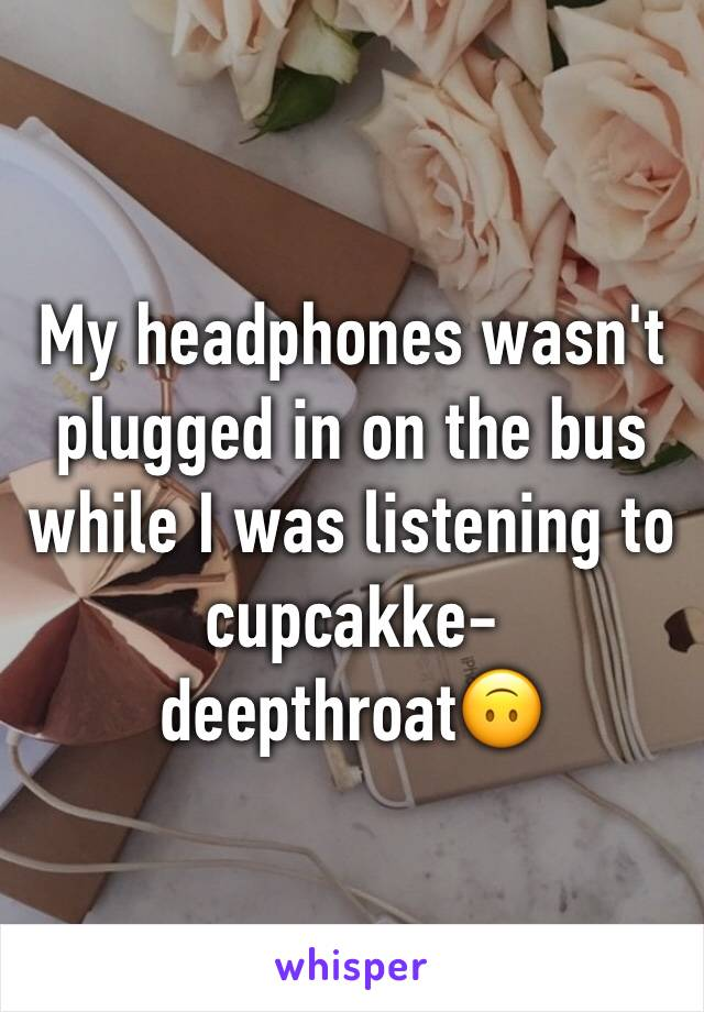 My headphones wasn't plugged in on the bus while I was listening to cupcakke- deepthroat🙃