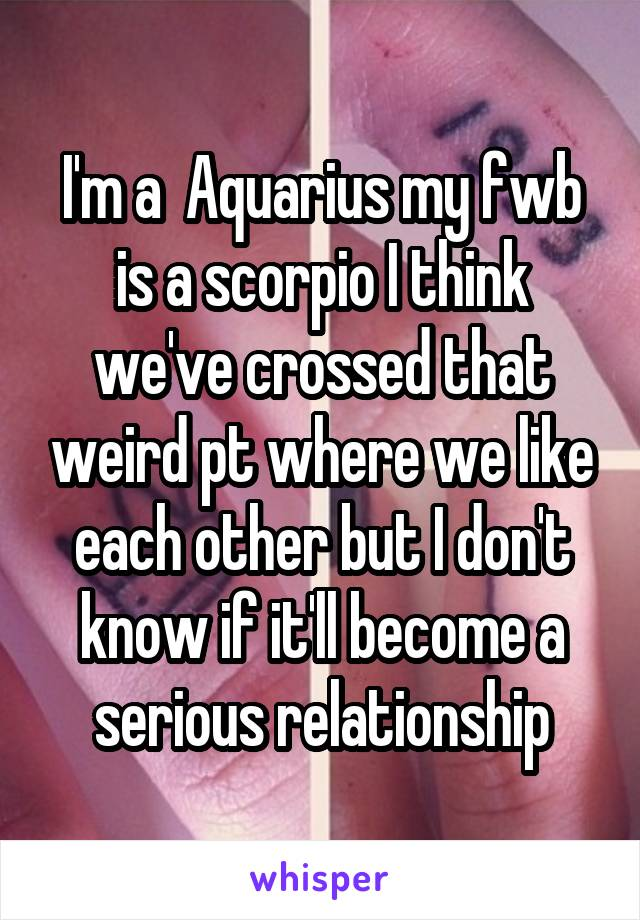 I'm a  Aquarius my fwb is a scorpio I think we've crossed that weird pt where we like each other but I don't know if it'll become a serious relationship