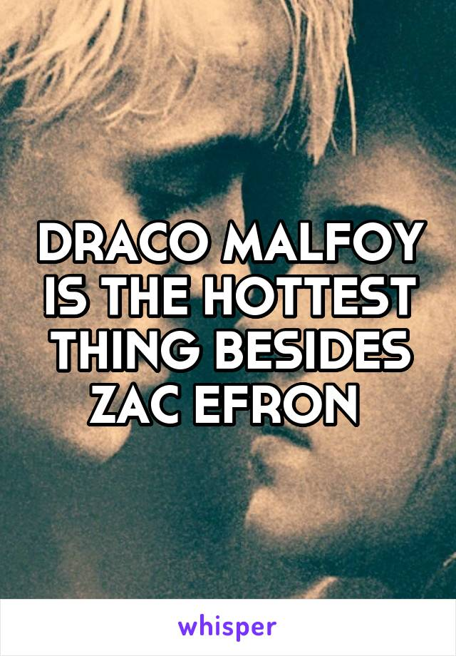DRACO MALFOY IS THE HOTTEST THING BESIDES ZAC EFRON