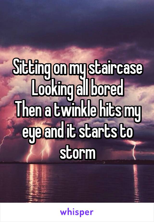 Sitting on my staircase Looking all bored Then a twinkle hits my eye and it starts to storm