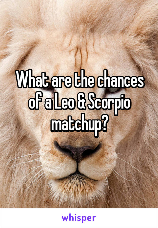 What are the chances of a Leo & Scorpio matchup?