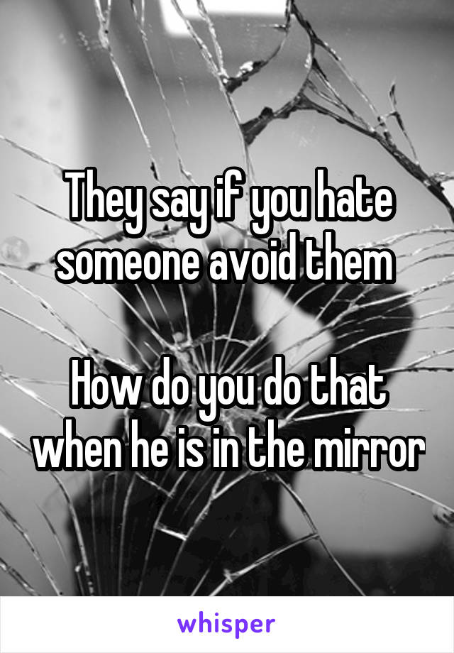 They say if you hate someone avoid them   How do you do that when he is in the mirror