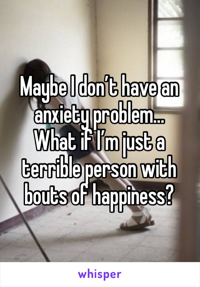Maybe I don't have an anxiety problem...  What if I'm just a terrible person with bouts of happiness?