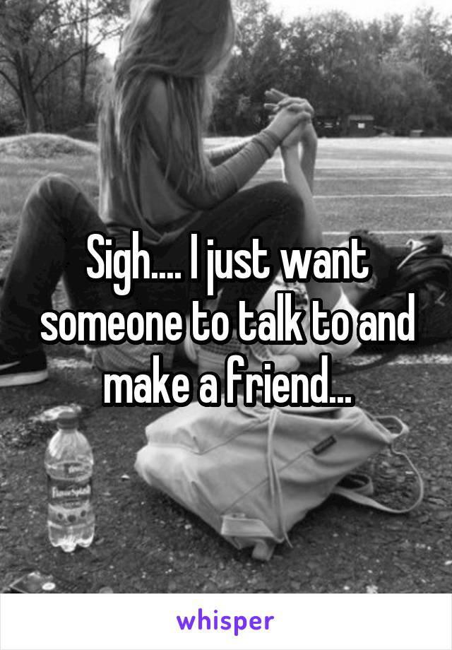 Sigh.... I just want someone to talk to and make a friend...