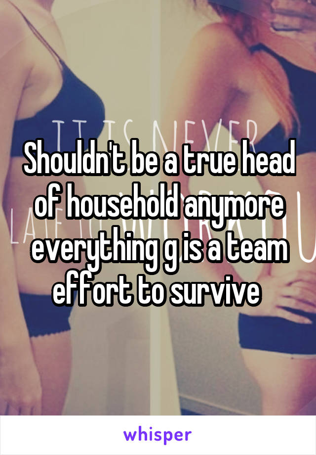 Shouldn't be a true head of household anymore everything g is a team effort to survive