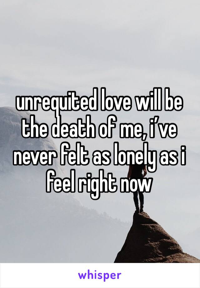 unrequited love will be the death of me, i've never felt as lonely as i feel right now