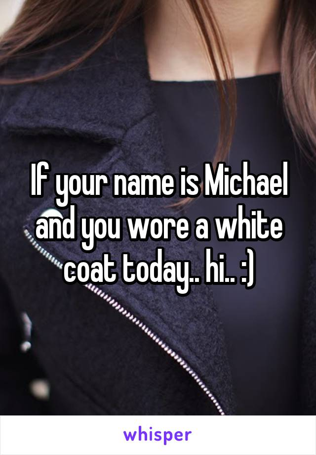 If your name is Michael and you wore a white coat today.. hi.. :)